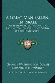A Great Man Fallen, in Israel: The Sermon After the Death of Zachary Taylor, President of the United States (1850) by Edward P Humphrey image