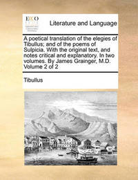 A Poetical Translation of the Elegies of Tibullus; And of the Poems of Sulpicia. with the Original Text, and Notes Critical and Explanatory. in Two Volumes. by James Grainger, M.D. Volume 2 of 2 by Tibullus