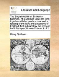 The English Works of Sir Henry Spelman, Kt. Published in His Life-Time; Together with His Posthumous Works, Relating to the Laws and Antiquities of England; First Publish'd by the Present Lord Bishop of Lincoln Volume 1 of 2 by Henry Spelman