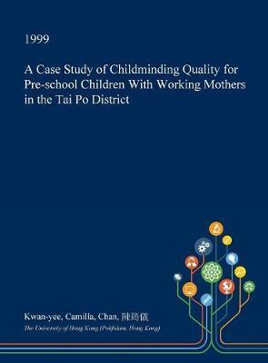 A Case Study of Childminding Quality for Pre-School Children with Working Mothers in the Tai Po District by Kwan-Yee Camilla Chan