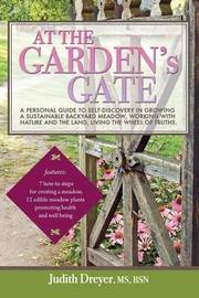 At the Garden's Gate - A Personal Guide to Self-Discovery in Growing a Sustainable Backyard Meadow, Working with Nature and the Land, Living the Wheel by Judith Dreyer