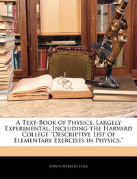 "A Text-Book of Physics, Largely Experimental, Including the Harvard College ""Descriptive List of Elementary Exercises in Physics,"" by Edwin Herbert Hall"