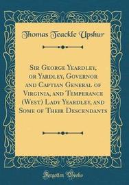 Sir George Yeardley, or Yardley, Governor and Captian General of Virginia, and Temperance (West) Lady Yeardley, and Some of Their Descendants (Classic Reprint) by Thomas Teackle Upshur image