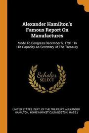 Alexander Hamilton's Famous Report on Manufactures by Alexander Hamilton
