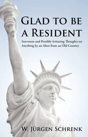 Glad to Be a Resident: Irreverent and Possibly Irritating Thoughts on Anything by an Alien from an Old Country by W Jrgen Schrenk image
