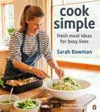 Cook Simple: Fresh Meal Ideas for Busy Lives by Sarah Bowman