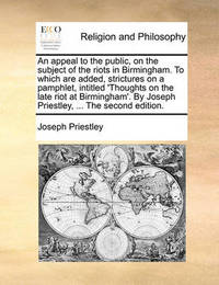An Appeal to the Public, on the Subject of the Riots in Birmingham. to Which Are Added, Strictures on a Pamphlet, Intitled 'thoughts on the Late Riot at Birmingham'. by Joseph Priestley, ... the Second Edition by Joseph Priestley