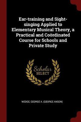 Ear-Training and Sight-Singing Applied to Elementary Musical Theory, a Practical and Coordinated Course for Schools and Private Study by George A Wedge