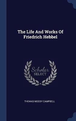 The Life and Works of Friedrich Hebbel by Thomas Moody Campbell image