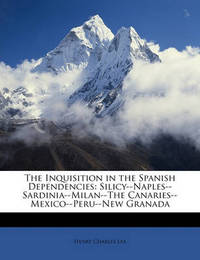 The Inquisition in the Spanish Dependencies: Silicy--Naples--Sardinia--Milan--The Canaries--Mexico--Peru--New Granada by Henry Charles Lea