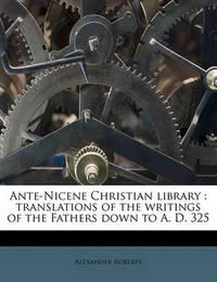 Ante-Nicene Christian Library: Translations of the Writings of the Fathers Down to A. D. 325 Volume 1 by Rev Alexander Roberts, PhD
