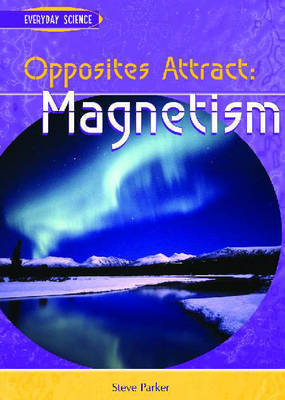 Opposites Attract: Magnetism by Steve Parker
