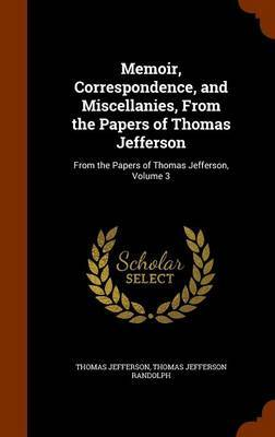 Memoir, Correspondence, and Miscellanies, from the Papers of Thomas Jefferson by Thomas Jefferson image