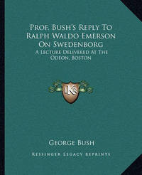 Prof. Bush's Reply to Ralph Waldo Emerson on Swedenborg: A Lecture Delivered at the Odeon, Boston by Former George Bush