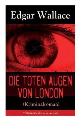 Die Toten Augen Von London (Kriminalroman) - Vollstandige Deutsche Ausgabe by Edgar Wallace