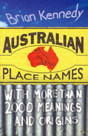 Australian Place Names: More Than 2000 Meanings and Origins by Brian Kennedy