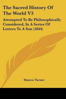 The Sacred History Of The World V3: Attempted To Be Philosophically Considered, In A Series Of Letters To A Son (1844) by Sharon Turner