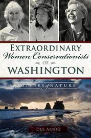 Extraordinary Women Conservationists of Washington by Dee Arntz