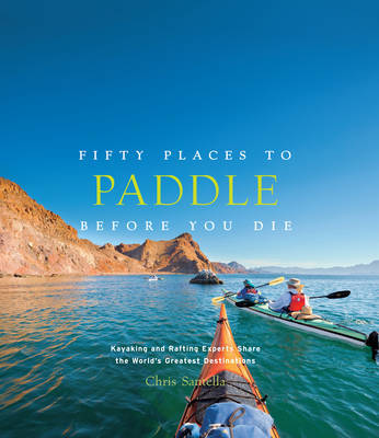 Fifty Places to Paddle Before You Die by Chris Santella
