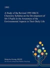A Study of the Revised 1995 Hkce Chemistry Syllabus on the Development of S4-5 Pupils in the Awareness of the Environmental Aspects in Their Daily Life by Mong-Ha Kwong image