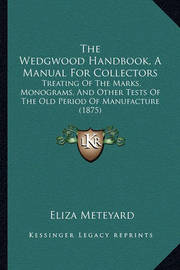 The Wedgwood Handbook, a Manual for Collectors: Treating of the Marks, Monograms, and Other Tests of the Old Period of Manufacture (1875) by Eliza Meteyard