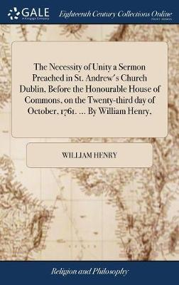 The Necessity of Unity a Sermon Preached in St. Andrew's Church Dublin, Before the Honourable House of Commons, on the Twenty-Third Day of October, 1761. ... by William Henry, by William Henry image