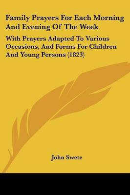 Family Prayers For Each Morning And Evening Of The Week: With Prayers Adapted To Various Occasions, And Forms For Children And Young Persons (1823) by John Swete image