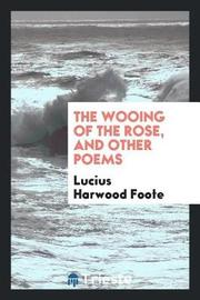 The Wooing of the Rose, and Other Poems by Lucius Harwood Foote image