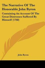 The Narrative of the Honorable John Byron: Containing an Account of the Great Distresses Suffered by Himself (1768) by John Byron