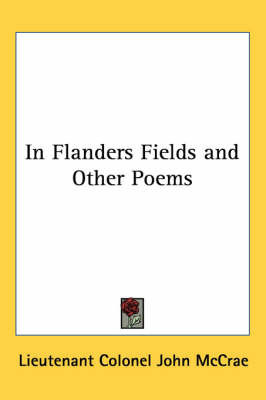 In Flanders Fields and Other Poems by Lieutenant Colonel John McCrae