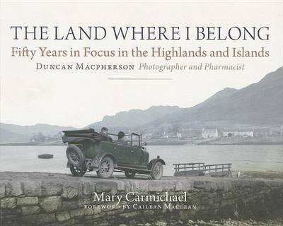 The Land Where I Belong: Fifty Years in Focus in the Highlands and Islands - Duncan Macpherson, Photographer and Pharmacist