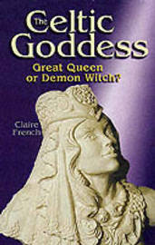 The Celtic Goddess: Great Queen or Demon Witch? by Claire French image