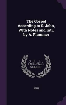 """The Gospel According to S. John, with Notes and Intr. by A. Plummer by """"John"""""""