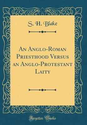 An Anglo-Roman Priesthood Versus an Anglo-Protestant Laity (Classic Reprint) by S H Blake