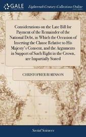 Considerations on the Late Bill for Payment of the Remainder of the National Debt, in Which the Occasion of Inserting the Clause Relative to His Majesty's Consent, and the Arguments in Support of Such Right in the Crown, Are Impartially Stated by Christopher Robinson