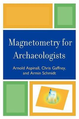 Magnetometry for Archaeologists by Arnold Aspinall