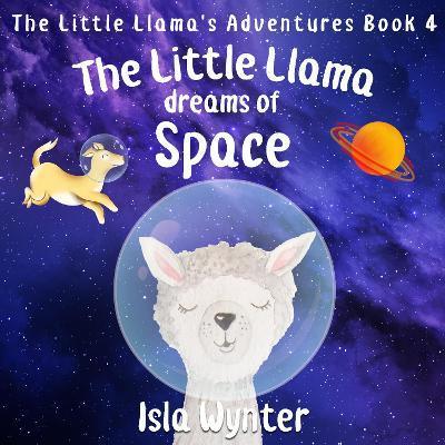 The Little Llama Dreams of Space by Isla Wynter