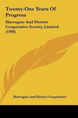 Twenty-One Years of Progress: Harrogate and District Cooperative Society, Limited (1908) by And District Cooperative Harrogate and District Cooperative