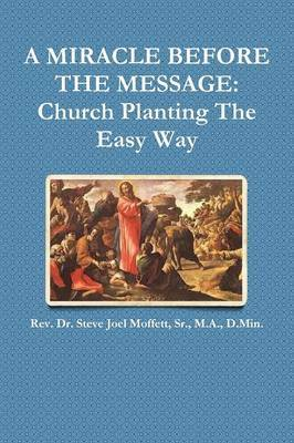 A Miracle Before the Message: Church Planting the Easy Way by Sr., M.A., D.Min., Dr. Steve Joel Moffett image