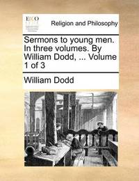 Sermons to Young Men. in Three Volumes. by William Dodd, ... Volume 1 of 3 by William Dodd