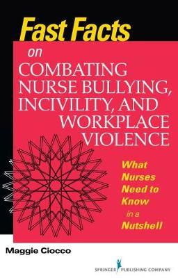 Fast Facts on Combating Nurse Bullying, Incivility and Workplace Violence by Maggie Ciocco