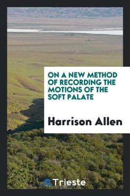 On a New Method of Recording the Motions of the Soft Palate by Harrison Allen