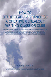 How to Start, Teach, & Franchise a Creative Genealogy Writing Class or Club : The Craft of Producing Salable Living Legacies, Celebrations of Life, Gen by Anne Hart