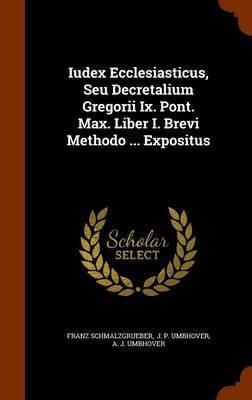 Iudex Ecclesiasticus, Seu Decretalium Gregorii IX. Pont. Max. Liber I. Brevi Methodo ... Expositus by Franz Schmalzgrueber