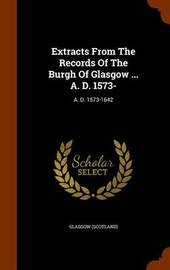 Extracts from the Records of the Burgh of Glasgow ... A. D. 1573- by Glasgow (Scotland) image