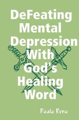 Defeating Mental Depression with God's Healing Word by Paula Rena