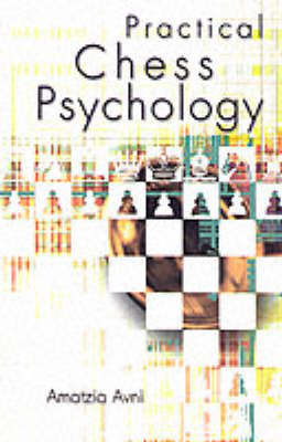 Practical Chess Psychology: A Chess Player's Behavioral Guide by Amatzia Avni