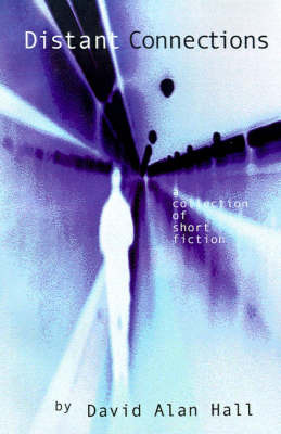 Distant Connections: A Collection of Short Fiction by David Alan Hall