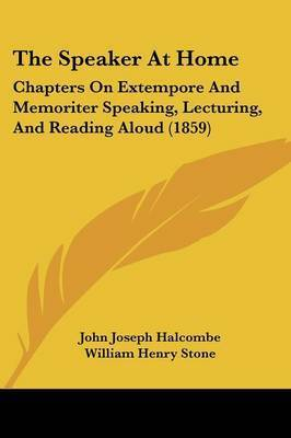 The Speaker at Home: Chapters on Extempore and Memoriter Speaking, Lecturing, and Reading Aloud (1859) by John Joseph Halcombe