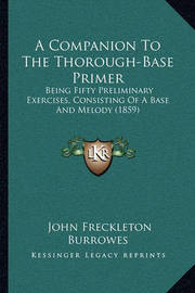 A Companion to the Thorough-Base Primer: Being Fifty Preliminary Exercises, Consisting of a Base and Melody (1859) by John Freckleton Burrowes